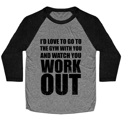 I'd Love To Go To The Gym With You And Watch You Work Out Baseball Tee
