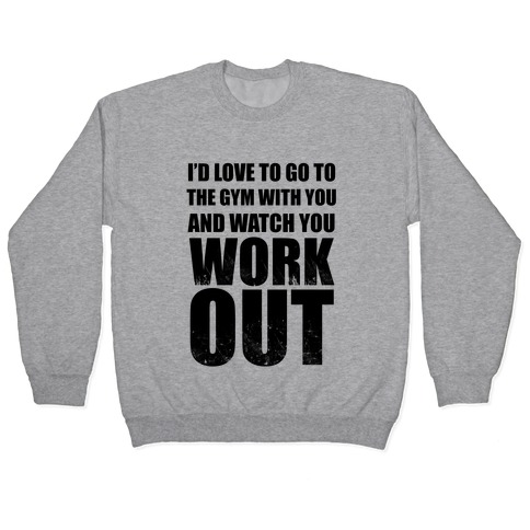 I'd Love To Go To The Gym With You And Watch You Work Out Pullover