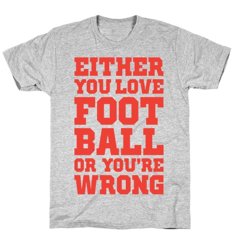 Either You Love Football Or You're Wrong T-Shirt