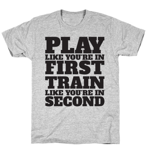 Play Like You're In First Train Like You're In Second Mens T-Shirt