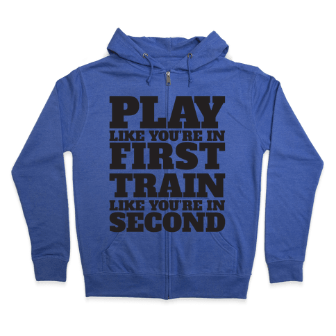 Play Like You're In First Train Like You're In Second Zip Hoodie