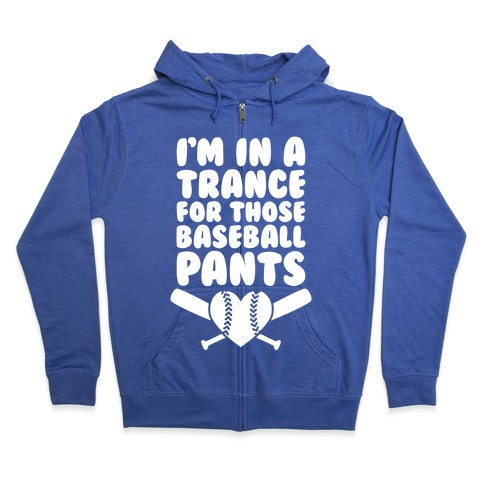 I'm In A Trance For Those Baseball Pants Zip Hoodie