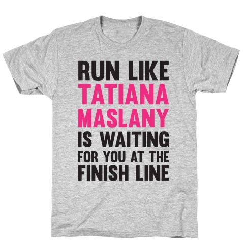 Run Like Tatiana Maslany Is Waiting For You At The Finish Line T-Shirt