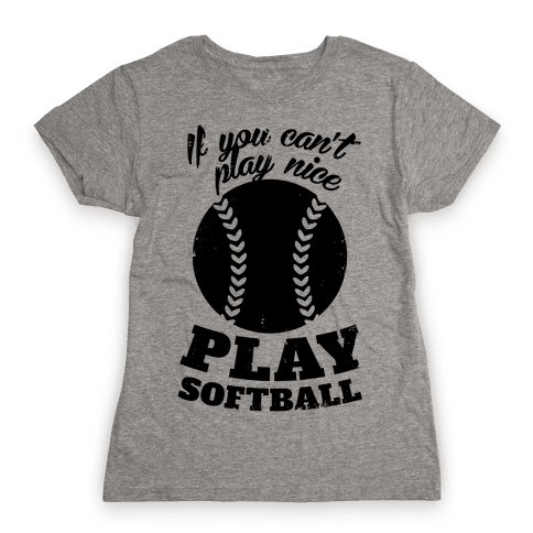 If You Can't Play Nice Play Softball Womens T-Shirt