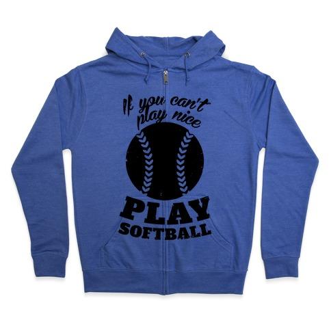 If You Can't Play Nice Play Softball Zip Hoodie