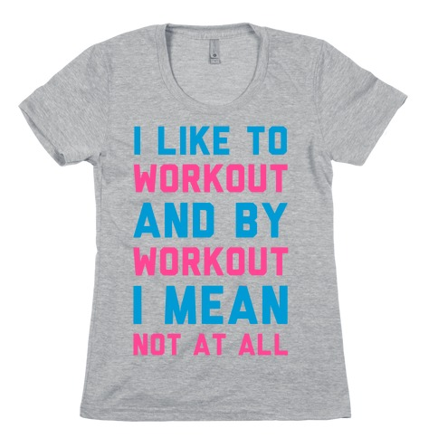 I Like to Workout and By Workout I Mean Not at All Womens T-Shirt