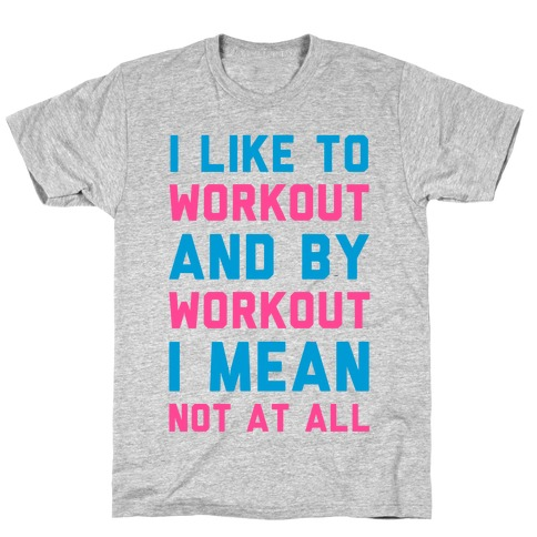 I Like to Workout and By Workout I Mean Not at All Mens T-Shirt