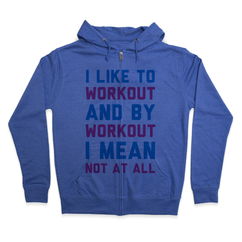 I Like to Workout and By Workout I Mean Not at All Zip Hoodie
