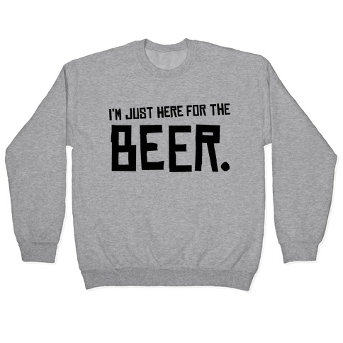 I'm Just Here for the Beer Pullover
