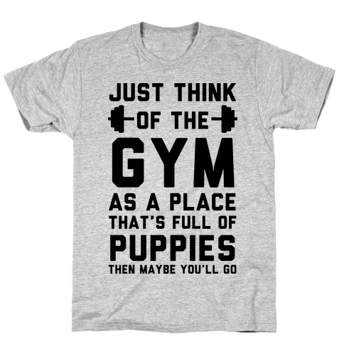 Just Think Of The Gym As A Place That's Full Of Puppies T-Shirt