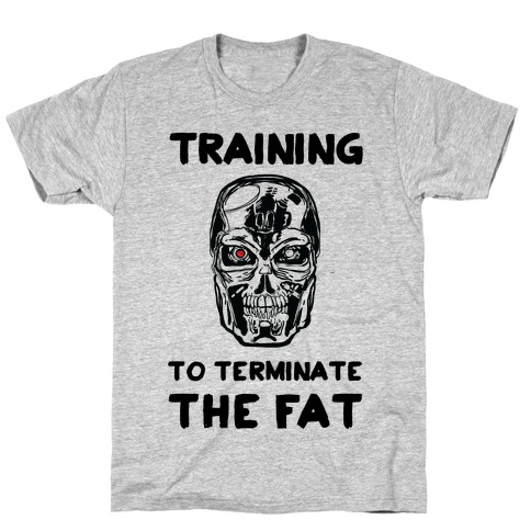 Training To Terminate The Fat T-Shirt