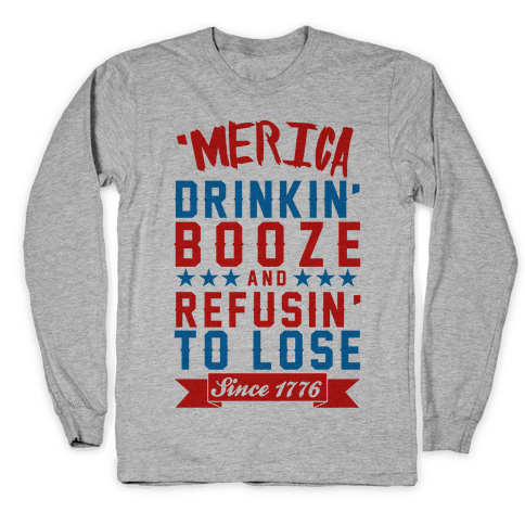 'Merica: Drinkin' Booze And Refusin' To Lose Since 1776 Long Sleeve T-Shirt