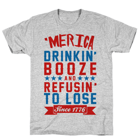 'Merica: Drinkin' Booze And Refusin' To Lose Since 1776 Mens T-Shirt
