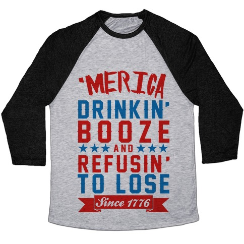 b3a97155 'Merica: Drinkin' Booze And Refusin' To Lose Since 1776 Baseball Tee