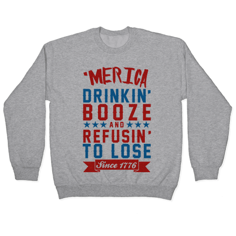 'Merica: Drinkin' Booze And Refusin' To Lose Since 1776 Pullover