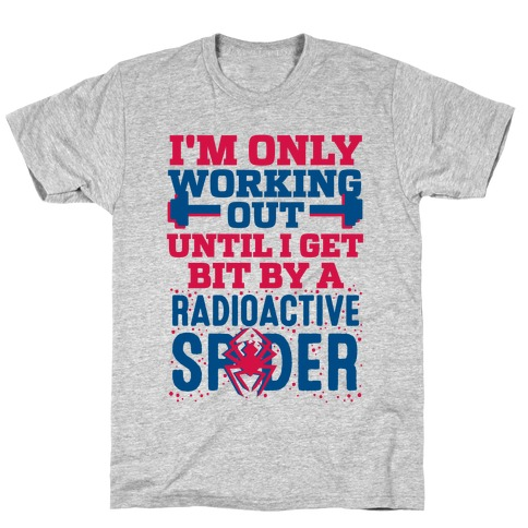 I'm Only Working Out Until I Get Bit By A Radioactive Spider T-Shirt