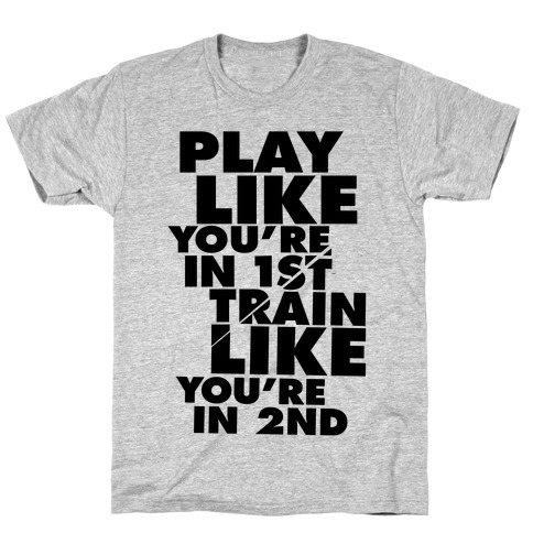Play Like You're In 1st, Train Like You're In 2nd T-Shirt