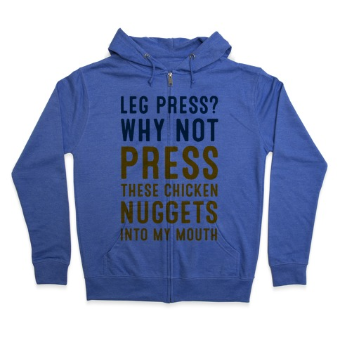 Leg Press? Why Not Press These Chicken Nuggets into My Mouth Zip Hoodie