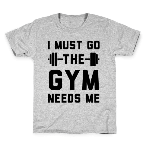 I Must Go. The Gym Needs Me Kids T-Shirt