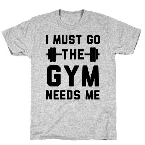 I Must Go. The Gym Needs Me T-Shirt