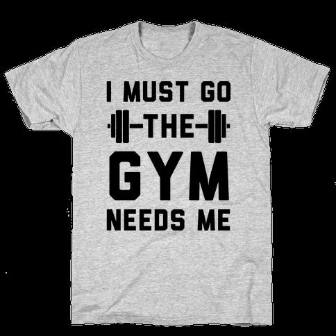I Must Go. The Gym Needs Me Mens T-Shirt