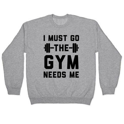 I Must Go. The Gym Needs Me Pullover