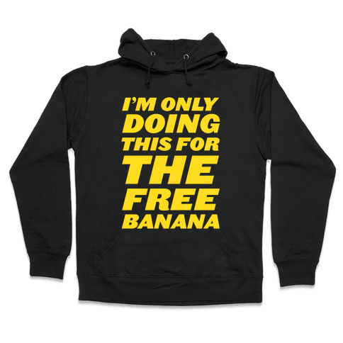 I'm Only Doing This For The Free Banana Hooded Sweatshirt