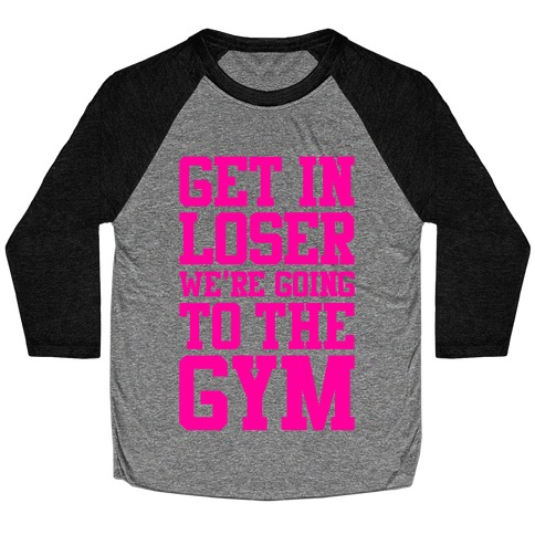 Get In Loser We're Going To The Gym Baseball Tee
