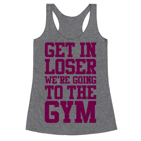 Get In Loser We're Going To The Gym Racerback Tank Top