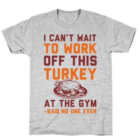 I Can't Wait To Work Off This Turkey At The Gym Said No One Ever T-Shirt