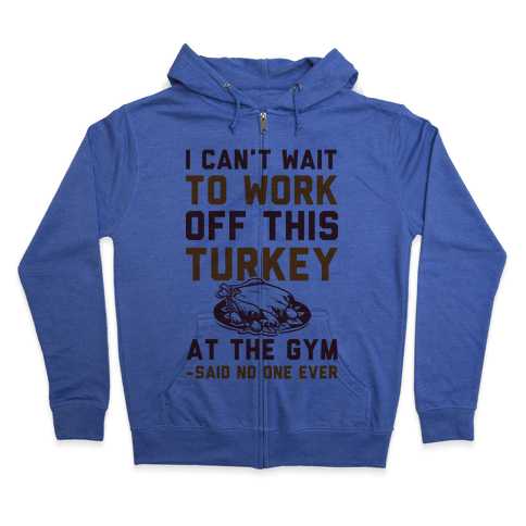 I Can't Wait To Work Off This Turkey At The Gym Said No One Ever Zip Hoodie