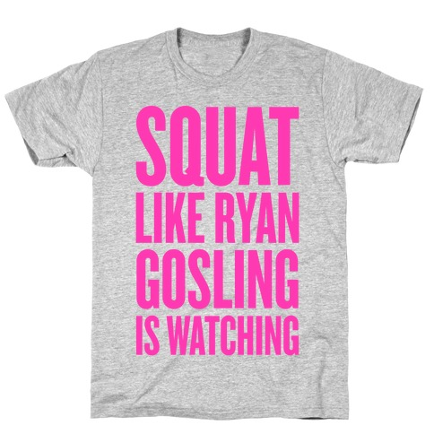 Squat Like Ryan Gosling Is Watching T-Shirt