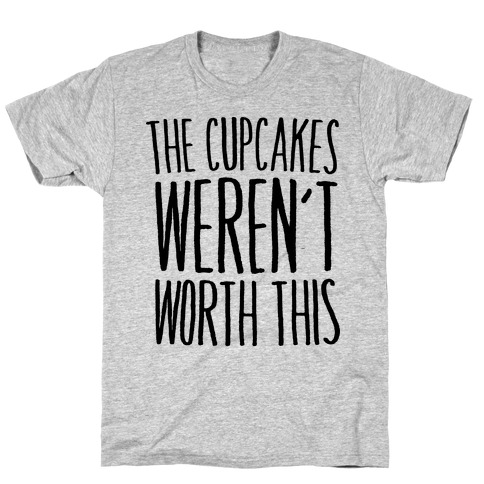 The Cupcakes Weren't Worth This T-Shirt