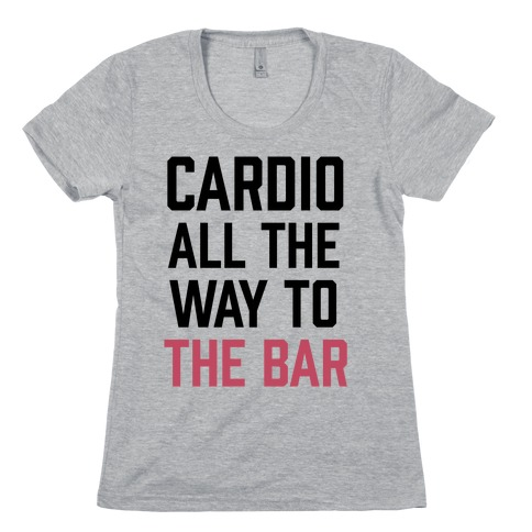 Cardio All The Way To The Bar Womens T-Shirt