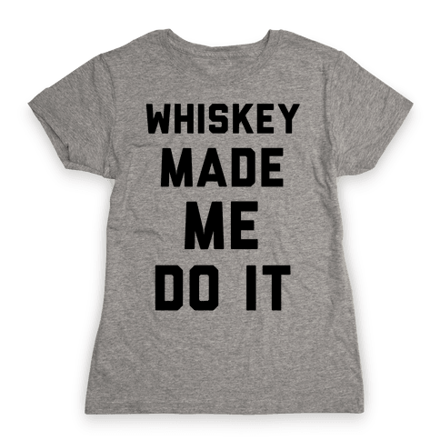 Whiskey Made Me Do It Womens T-Shirt