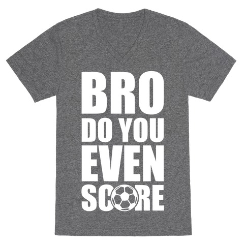 Bro Do You Even Score (Soccer) V-Neck Tee Shirt