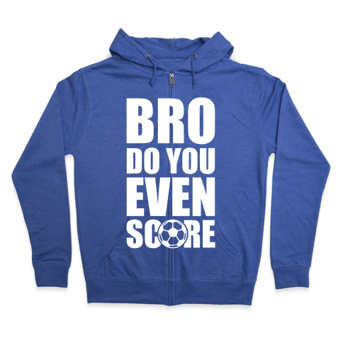 Bro Do You Even Score (Soccer) Zip Hoodie