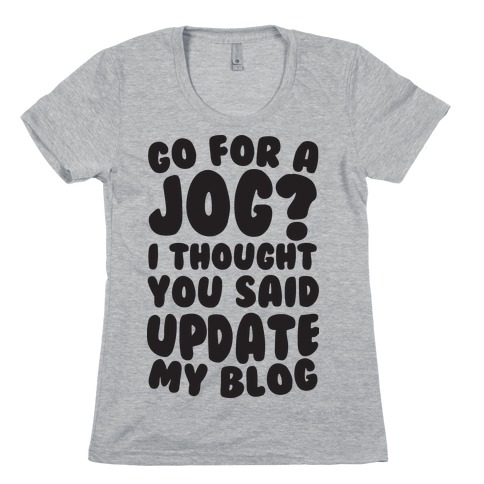 Go For A Jog? I Thought You Said Update My Blog Womens T-Shirt
