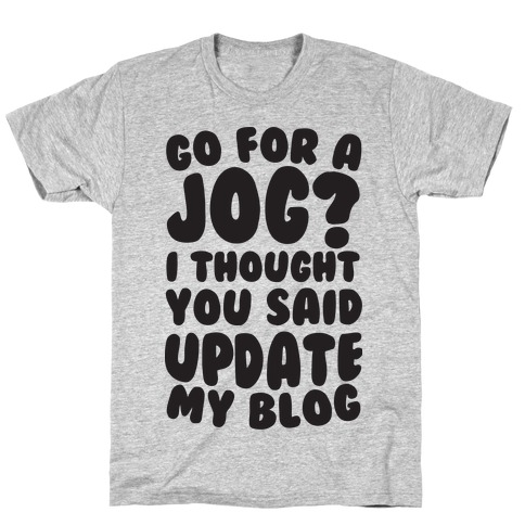 Go For A Jog? I Thought You Said Update My Blog T-Shirt