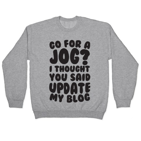 Go For A Jog? I Thought You Said Update My Blog Pullover