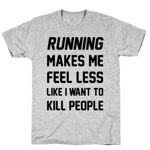 Running Makes Me Feel Less Like I Want To Kill People Mens T-Shirt