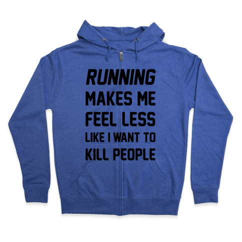 Running Makes Me Feel Less Like I Want To Kill People Zip Hoodie