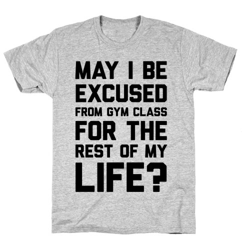 May I Be Excused From Gym Class For The Rest Of My Life? Mens T-Shirt