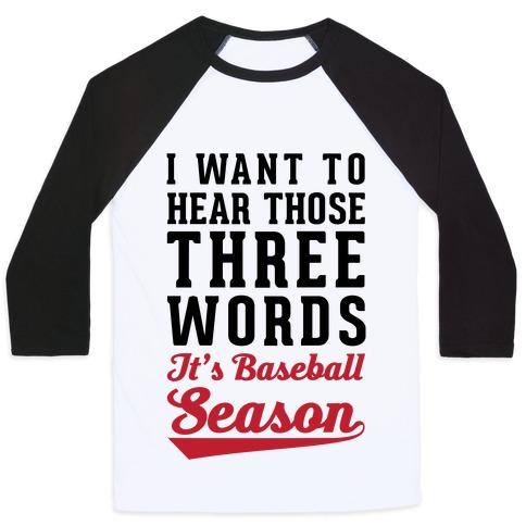 """I Want To Hear Those Three Words """"It's Baseball Season"""" Baseball Tee"""