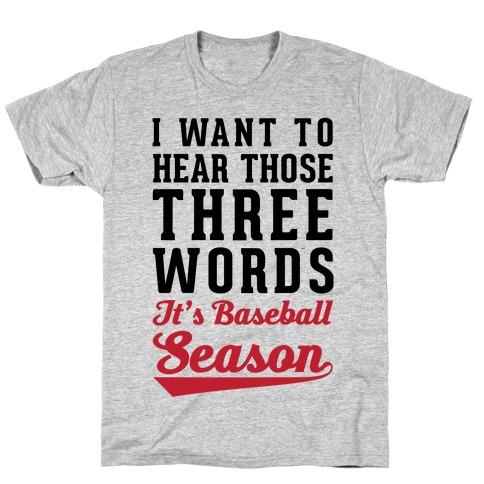 """I Want To Hear Those Three Words """"It's Baseball Season"""" T-Shirt"""