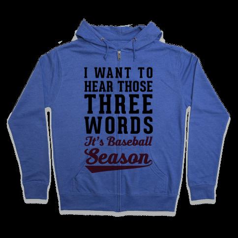 "I Want To Hear Those Three Words ""It's Baseball Season"" Zip Hoodie"