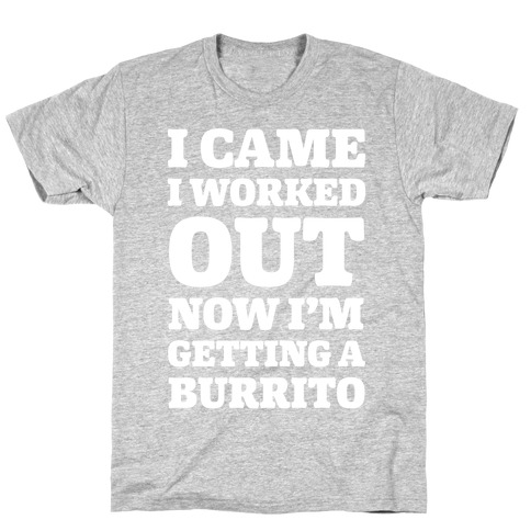 I Came I Worked Out Now I'm Getting A Burrito T-Shirt