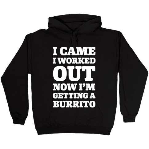 I Came I Worked Out Now I'm Getting A Burrito Hooded Sweatshirt