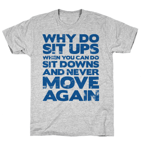 Why Do Sit Ups When You Can Do Sit Downs  Mens T-Shirt