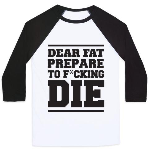 Dear Fat Prepare To Die Baseball Tee